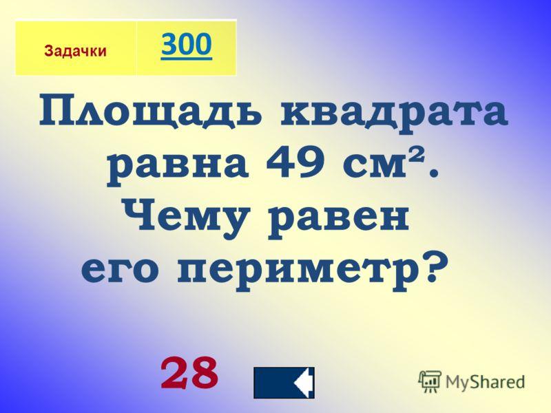 Задачки 300 Площадь квадрата равна 49 см². Чему равен его периметр? 28