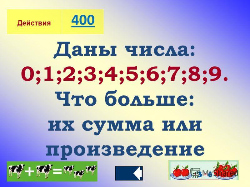 Действия 400 Даны числа: 0;1;2;3;4;5;6;7;8;9. Что больше: их сумма или произведение