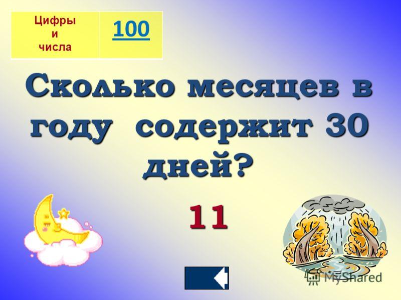 Цифры и числа 100 Сколько месяцев в году содержит 30 дней? 11