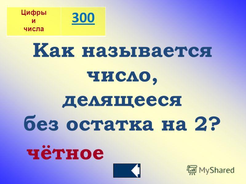 Цифры и числа 300 Как называется число, делящееся без остатка на 2? чётное