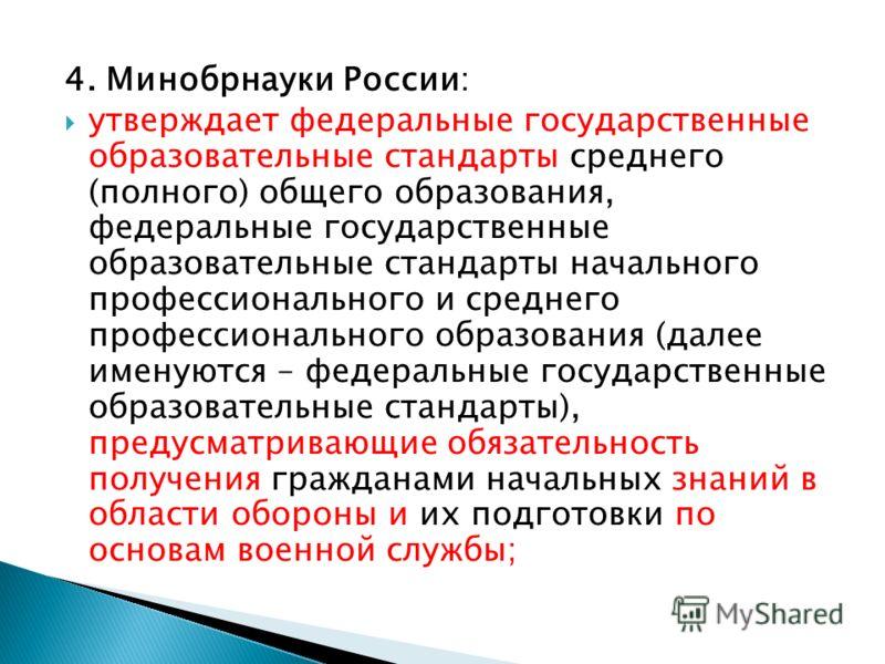 4. Минобрнауки России: утверждает федеральные государственные образовательные стандарты среднего (полного) общего образования, федеральные государственные образовательные стандарты начального профессионального и среднего профессионального образования