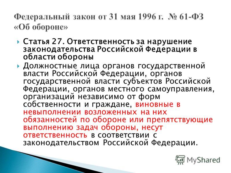 Статья 27. Ответственность за нарушение законодательства Российской Федерации в области обороны Должностные лица органов государственной власти Российской Федерации, органов государственной власти субъектов Российской Федерации, органов местного само