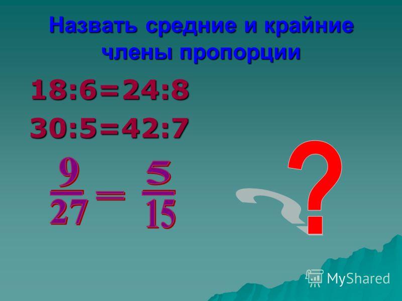 Назвать средние и крайние члены пропорции 18:6=24:830:5=42:7