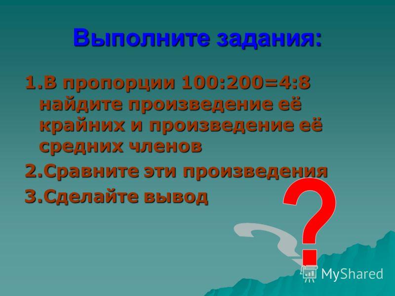 Выполните задания: 1.В пропорции 100:200=4:8 найдите произведение её крайних и произведение её средних членов 2.Сравните эти произведения 3.Сделайте вывод