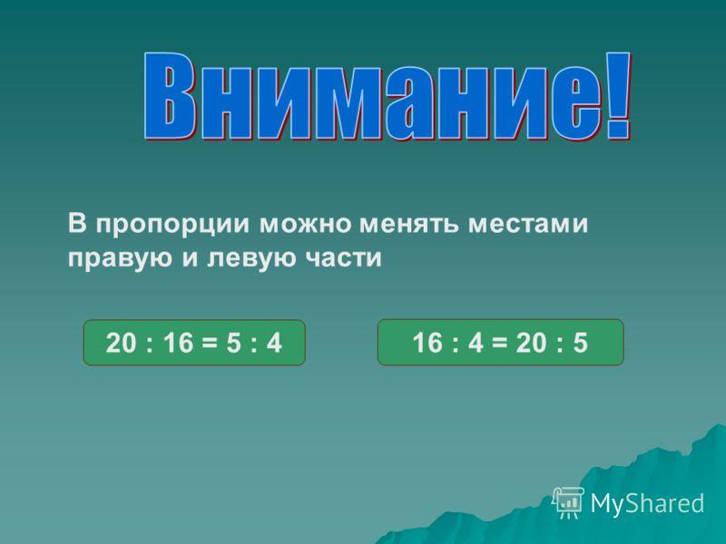 В пропорции можно менять местами правую и левую части 20 : 16 = 5 : 4 16 : 4 = 20 : 5
