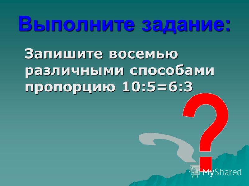 Выполните задание: Запишите восемью различными способами пропорцию 10:5=6:3 Запишите восемью различными способами пропорцию 10:5=6:3