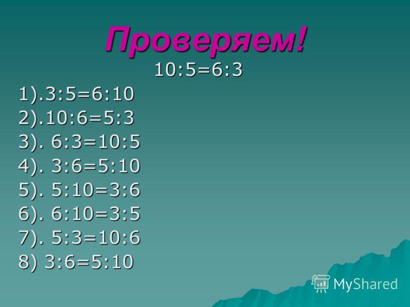 Проверяем! 10:5=6:31).3:5=6:102).10:6=5:3 3). 6:3=10:5 4). 3:6=5:10 5). 5:10=3:6 6). 6:10=3:5 7). 5:3=10:6 8) 3:6=5:10