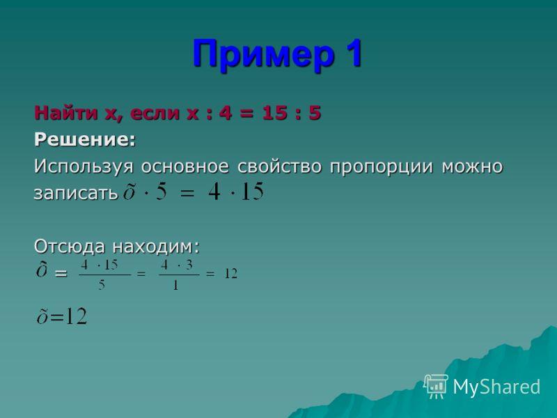 Пример 1 Найти x, если x : 4 = 15 : 5 Решение: Используя основное свойство пропорции можно записать Отсюда находим: =