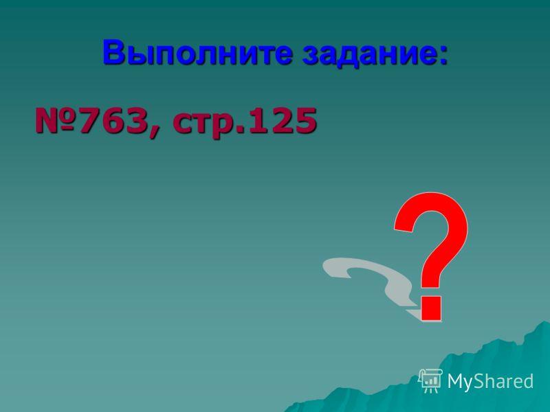 Выполните задание: 763, стр.125