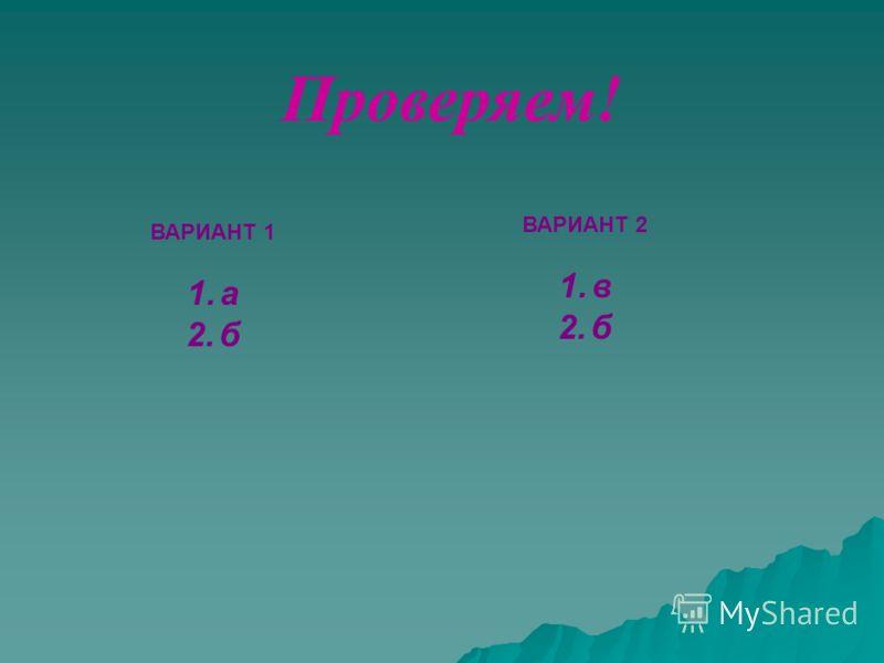 ВАРИАНТ 1 1.а 2.б ВАРИАНТ 2 1.в 2.б Проверяем!