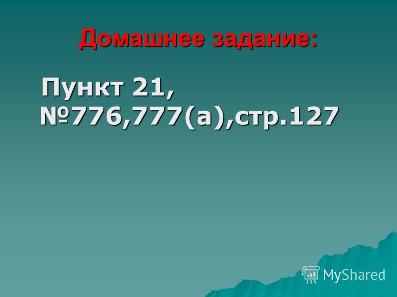 Домашнее задание: Пункт 21, 776,777(а),стр.127 Пункт 21, 776,777(а),стр.127