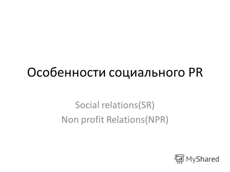 Особенности социального PR Social relations(SR) Non profit Relations(NPR)
