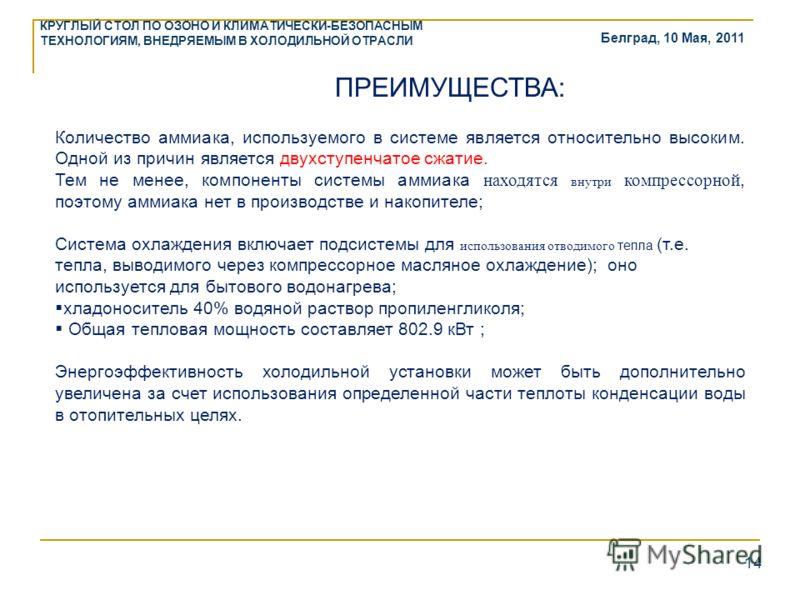 Белград, 10 Мая, 2011 КРУГЛЫЙ СТОЛ ПО ОЗОНО И КЛИМАТИЧЕСКИ-БЕЗОПАСНЫМ ТЕХНОЛОГИЯМ, ВНЕДРЯЕМЫМ В ХОЛОДИЛЬНОЙ ОТРАСЛИ 14 ПРЕИМУЩЕСТВА: Количество аммиака, используемого в системе является относительно высоким. Одной из причин является двухступенчатое с
