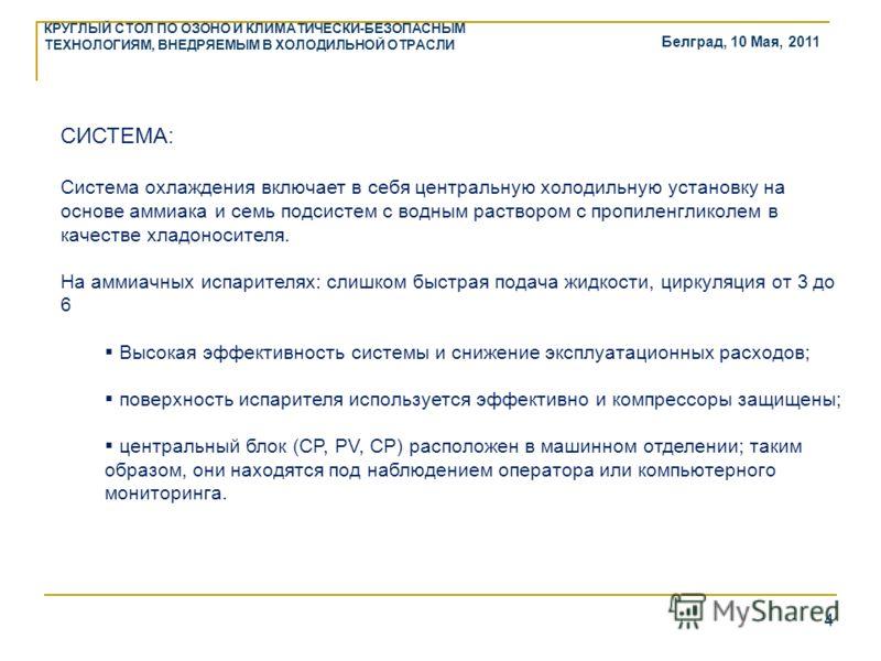 Белград, 10 Мая, 2011 КРУГЛЫЙ СТОЛ ПО ОЗОНО И КЛИМАТИЧЕСКИ-БЕЗОПАСНЫМ ТЕХНОЛОГИЯМ, ВНЕДРЯЕМЫМ В ХОЛОДИЛЬНОЙ ОТРАСЛИ 4 СИСТЕМА: Система охлаждения включает в себя центральную холодильную установку на основе аммиака и семь подсистем с водным раствором