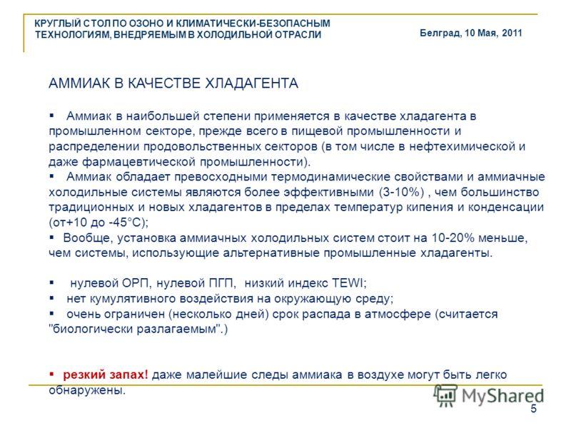 КРУГЛЫЙ СТОЛ ПО ОЗОНО И КЛИМАТИЧЕСКИ-БЕЗОПАСНЫМ ТЕХНОЛОГИЯМ, ВНЕДРЯЕМЫМ В ХОЛОДИЛЬНОЙ ОТРАСЛИ 5 Белград, 10 Мая, 2011 АММИАК В КАЧЕСТВЕ ХЛАДАГЕНТА Аммиак в наибольшей степени применяется в качестве хладагента в промышленном секторе, прежде всего в пи