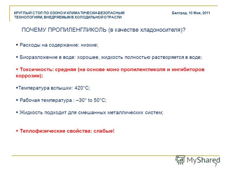 7 КРУГЛЫЙ СТОЛ ПО ОЗОНО И КЛИМАТИЧЕСКИ-БЕЗОПАСНЫМ ТЕХНОЛОГИЯМ, ВНЕДРЯЕМЫМ В ХОЛОДИЛЬНОЙ ОТРАСЛИ Белград, 10 Мая, 2011 ПОЧЕМУ ПРОПИЛЕНГЛИКОЛЬ (в качестве хладоносителя)? Расходы на содержание: низкие; Биоразложение в воде: хорошее, жидкость полностью