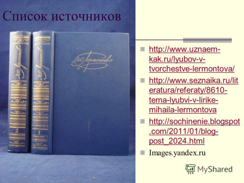 Список источников http://www.uznaem- kak.ru/lyubov-v- tvorchestve-lermontova/ http://www.uznaem- kak.ru/lyubov-v- tvorchestve-lermontova/ http://www.seznaika.ru/lit eratura/referaty/8610- tema-lyubvi-v-lirike- mihaila-lermontova http://www.seznaika.r