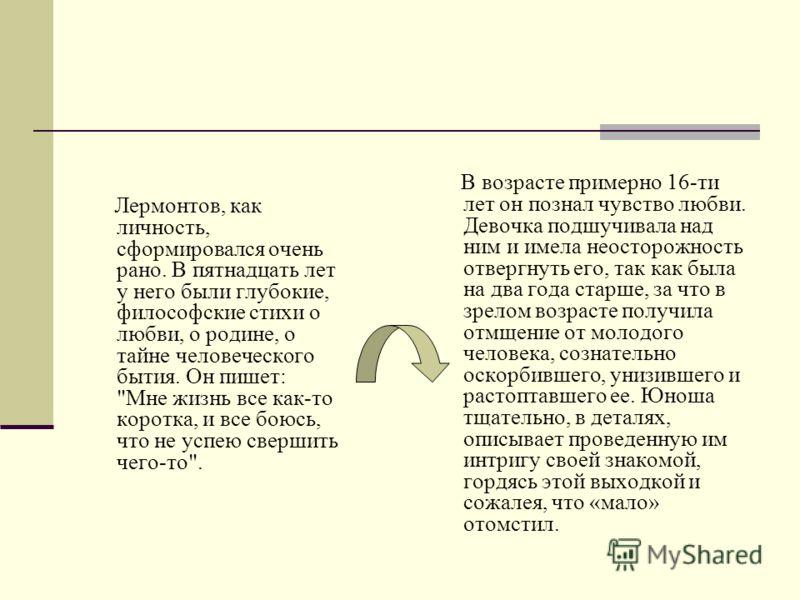 Лермонтов, как личность, сформировался очень рано. В пятнадцать лет у него были глубокие, философские стихи о любви, о родине, о тайне человеческого бытия. Он пишет: