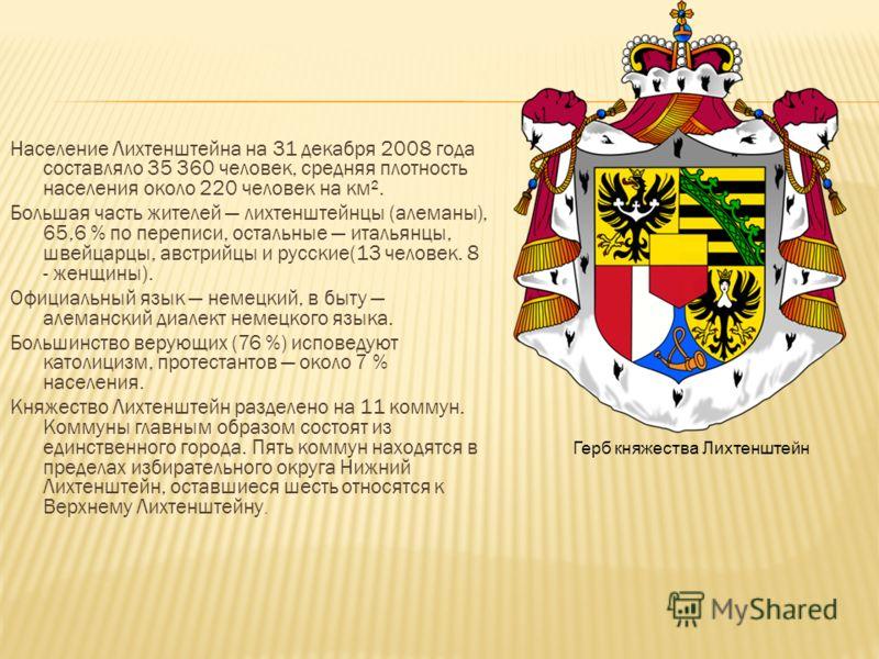 Население Лихтенштейна на 31 декабря 2008 года составляло 35 360 человек, средняя плотность населения около 220 человек на км². Большая часть жителей лихтенштейнцы (алеманы), 65,6 % по переписи, остальные итальянцы, швейцарцы, австрийцы и русские(13