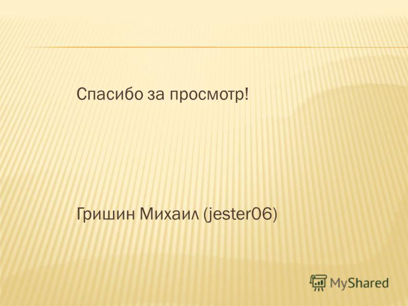 Спасибо за просмотр! Гришин Михаил (jester06)