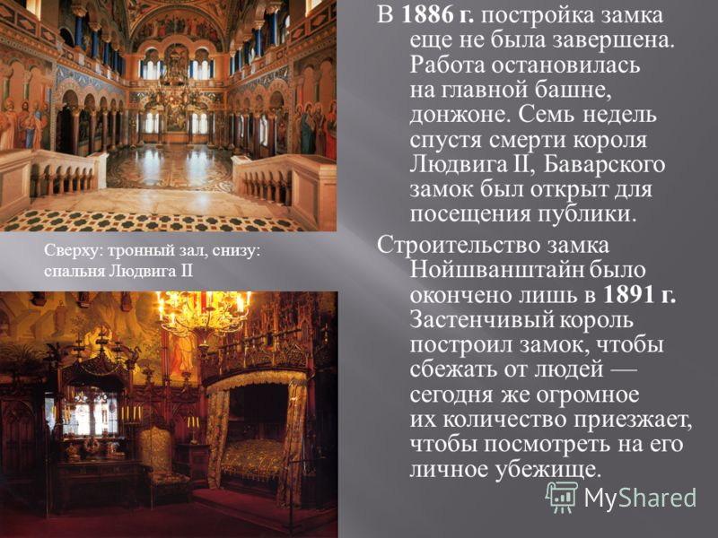 В 1886 г. постройка замка еще не была завершена. Работа остановилась на главной башне, донжоне. Семь недель спустя смерти короля Людвига II, Баварского замок был открыт для посещения публики. Строительство замка Нойшванштайн было окончено лишь в 1891