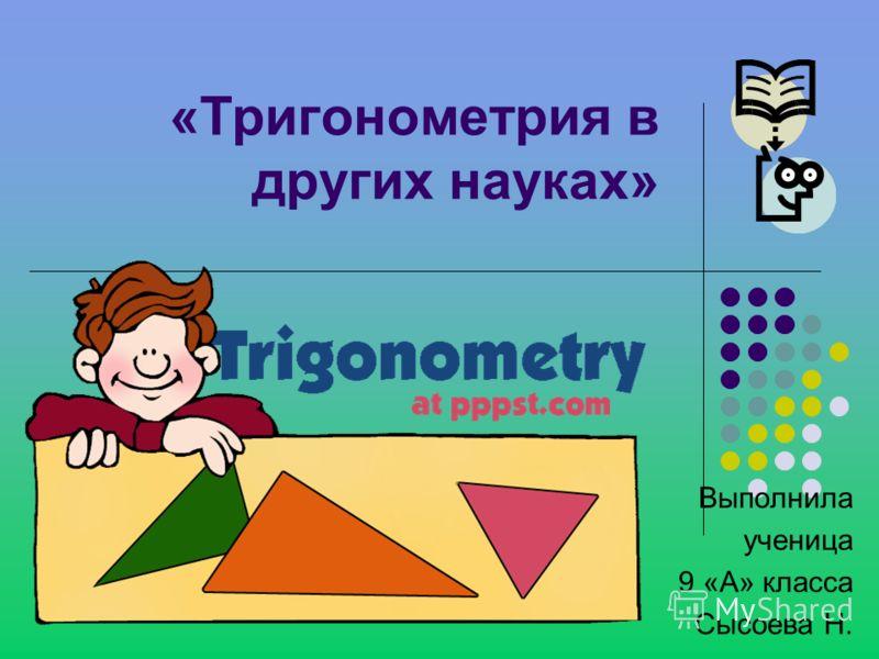 «Тригонометрия в других науках» Выполнила ученица 9 «А» класса Сысоева Н.