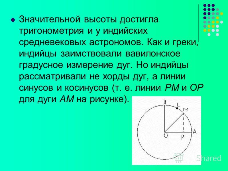 Значительной высоты достигла тригонометрия и у индийских средневековых астрономов. Как и греки, индийцы заимствовали вавилонское градусное измерение дуг. Но индийцы рассматривали не хорды дуг, а линии синусов и косинусов (т. е. линии РМ и ОР для дуги