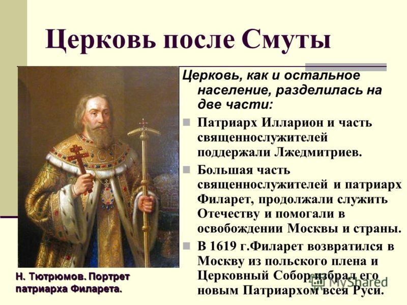 Церковь после Смуты Церковь, как и остальное население, разделилась на две части: Патриарх Илларион и часть священнослужителей поддержали Лжедмитриев. Большая часть священнослужителей и патриарх Филарет, продолжали служить Отечеству и помогали в осво