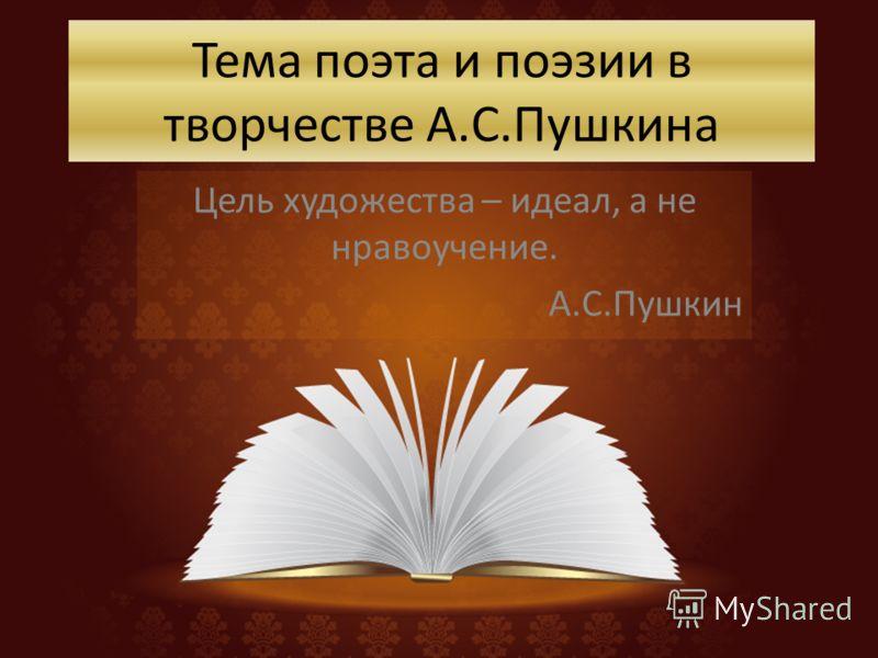 Тема поэта и поэзии в творчестве А.С.Пушкина Цель художества – идеал, а не нравоучение. А.С.Пушкин