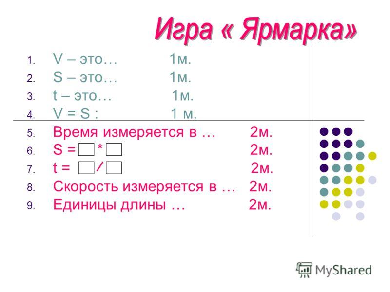 1. V – это… 1м. 2. S – это… 1м. 3. t – это… 1м. 4. V = S : 1 м. 5. Время измеряется в … 2м. 6. S = * 2м. 7. t = 2м. 8. Скорость измеряется в … 2м. 9. Единицы длины … 2м.