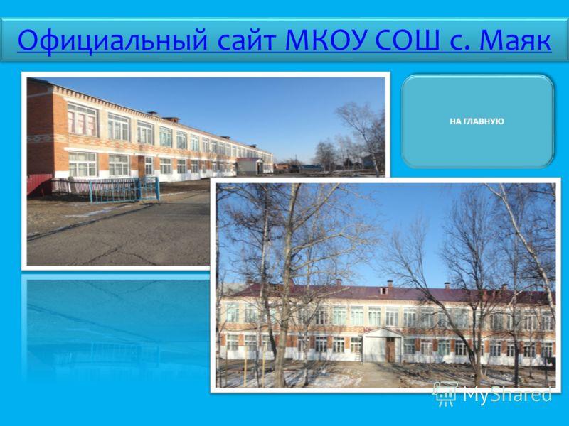 НА ГЛАВНУЮ Официальный сайт МКОУ СОШ с. Маяк