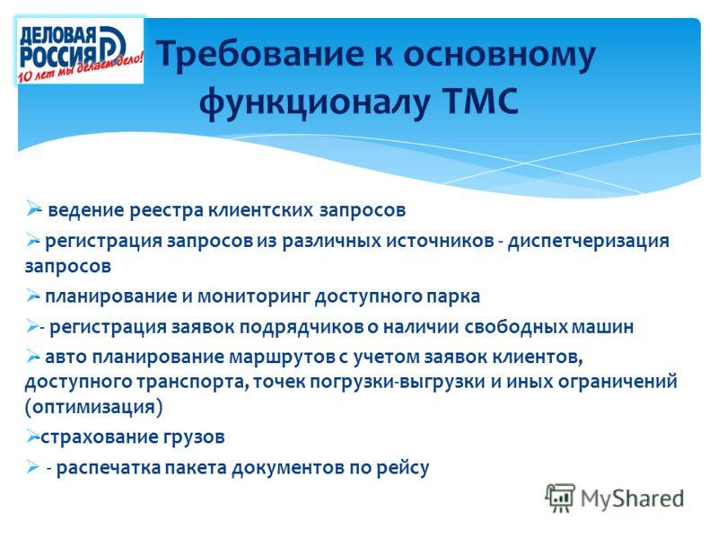 Требование к основному функционалу ТМС - ведение реестра клиентских запросов - регистрация запросов из различных источников - диспетчеризация запросов - планирование и мониторинг доступного парка - регистрация заявок подрядчиков о наличии свободных м