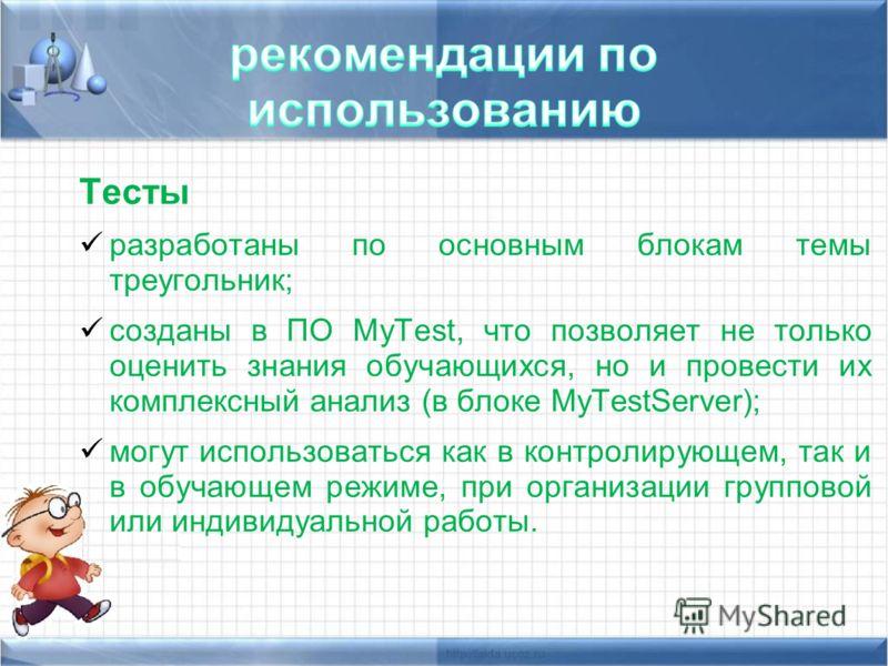 Тесты разработаны по основным блокам темы треугольник; созданы в ПО MyTest, что позволяет не только оценить знания обучающихся, но и провести их комплексный анализ (в блоке MyTestServer); могут использоваться как в контролирующем, так и в обучающем р