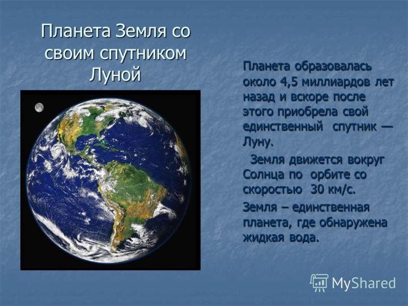 Планета Земля со своим спутником Луной Планета образовалась около 4,5 миллиардов лет назад и вскоре после этого приобрела свой единственный спутник Луну. Земля движется вокруг Солнца по орбите со скоростью 30 км/c. Земля движется вокруг Солнца по орб