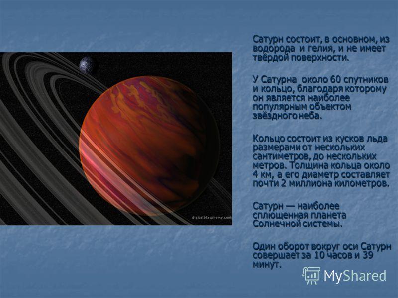 Сатурн состоит, в основном, из водорода и гелия, и не имеет твёрдой поверхности. У Сатурна около 60 спутников и кольцо, благодаря которому он является наиболее популярным объектом звёздного неба. У Сатурна около 60 спутников и кольцо, благодаря котор