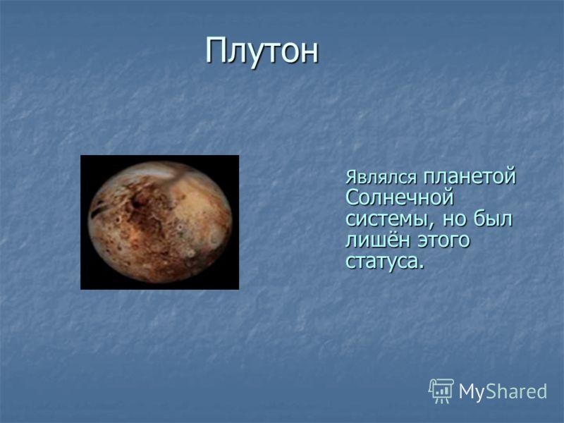 Плутон Являлся планетой Солнечной системы, но был лишён этого статуса.