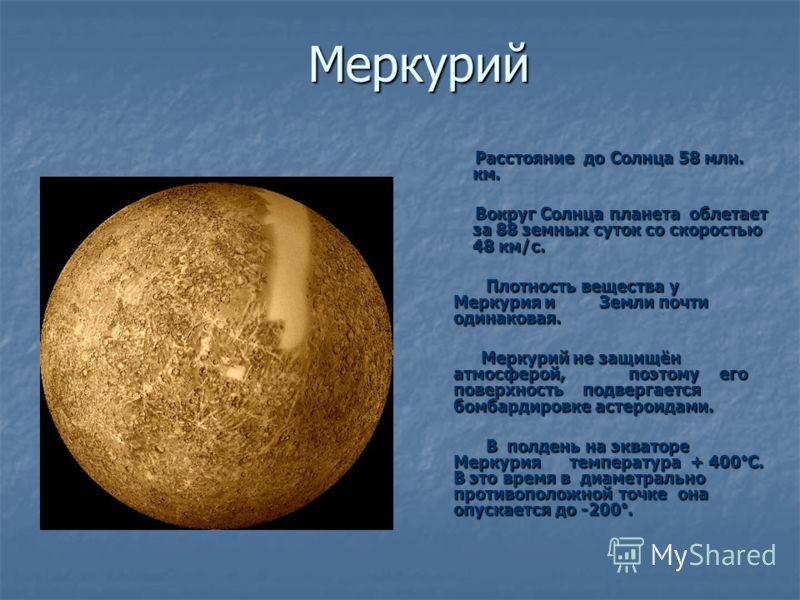 Меркурий Расстояние до Солнца 58 млн. км. Вокруг Солнца планета облетает за 88 земных суток со скоростью 48 км/с. Плотность вещества у Меркурия и Земли почти одинаковая. Плотность вещества у Меркурия и Земли почти одинаковая. Меркурий не защищён атмо