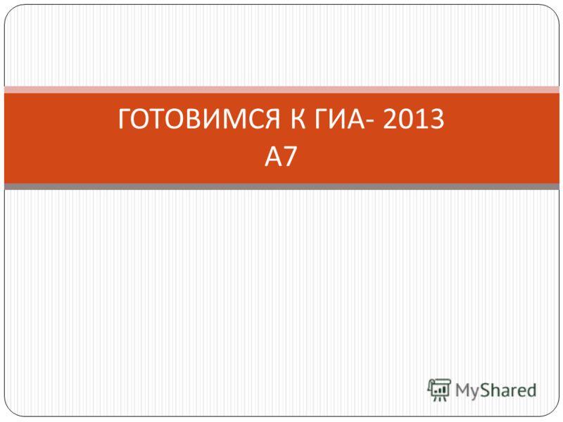 ГОТОВИМСЯ К ГИА - 2013 А 7