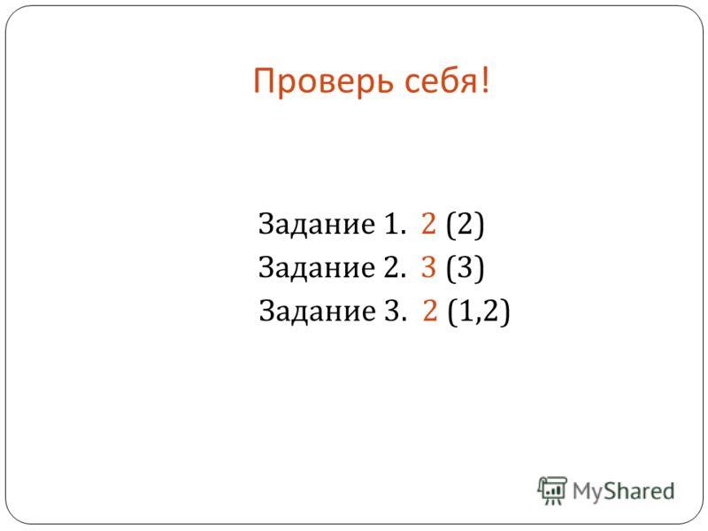 Проверь себя ! Задание 1. 2 (2) Задание 2. 3 (3) Задание 3. 2 (1,2)