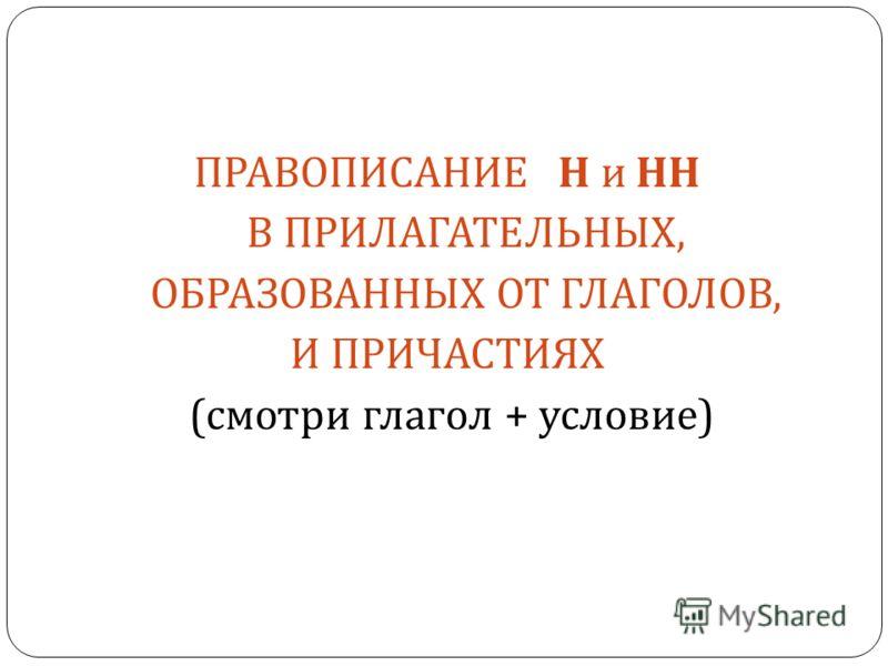 ПРАВОПИСАНИЕ Н и НН В ПРИЛАГАТЕЛЬНЫХ, ОБРАЗОВАННЫХ ОТ ГЛАГОЛОВ, И ПРИЧАСТИЯХ ( смотри глагол + условие )