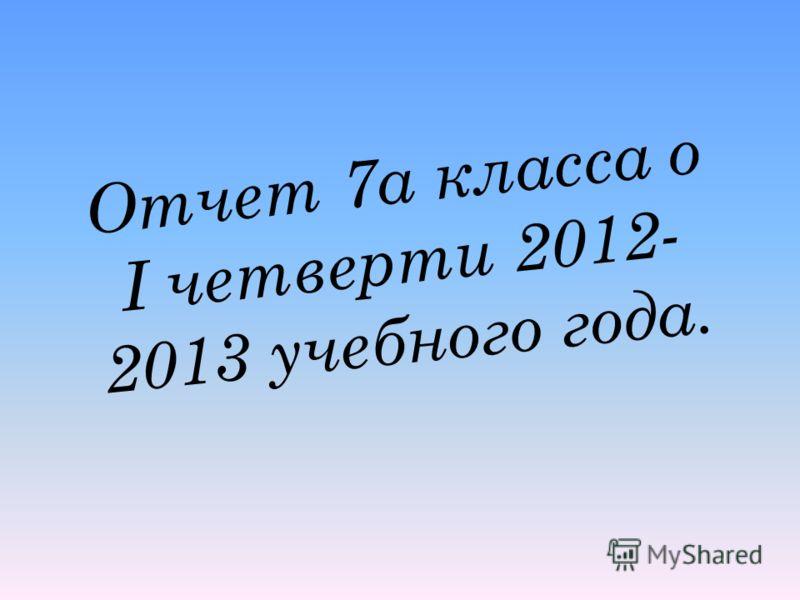 Отчет 7а класса о I четверти 2012- 2013 учебного года.