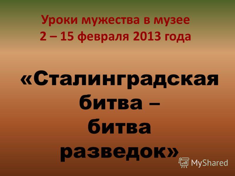 Уроки мужества в музее 2 – 15 февраля 2013 года «Сталинградская битва – битва разведок»