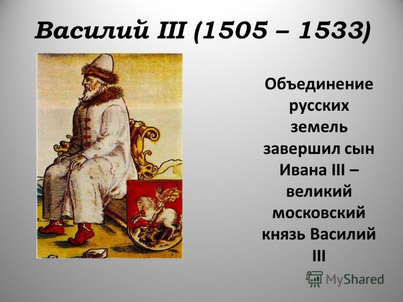Василий III (1505 – 1533) Объединение русских земель завершил сын Ивана III – великий московский князь Василий III