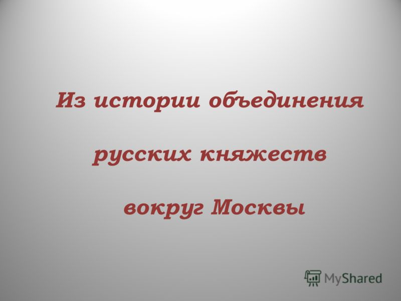 Из истории объединения русских княжеств вокруг Москвы