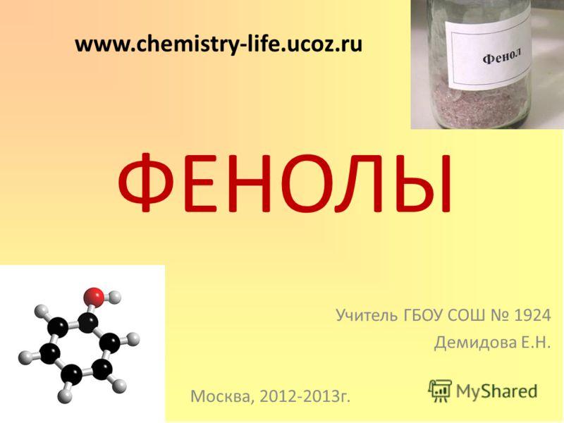 ФЕНОЛЫ Учитель ГБОУ СОШ 1924 Демидова Е.Н. Москва, 2012-2013г. www.chemistry-life.ucoz.ru