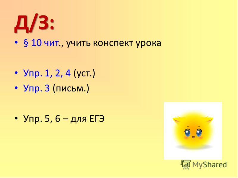 Д/З: § 10 чит., учить конспект урока Упр. 1, 2, 4 (уст.) Упр. 3 (письм.) Упр. 5, 6 – для ЕГЭ