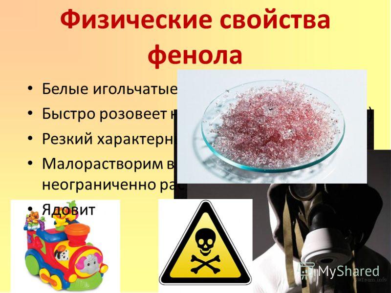 Физические свойства фенола Белые игольчатые кристаллы Быстро розовеет на воздухе (т.к. окисляется) Резкий характерный запах Малорастворим в холодной воде, но неограниченно растворим в горячей воде Ядовит
