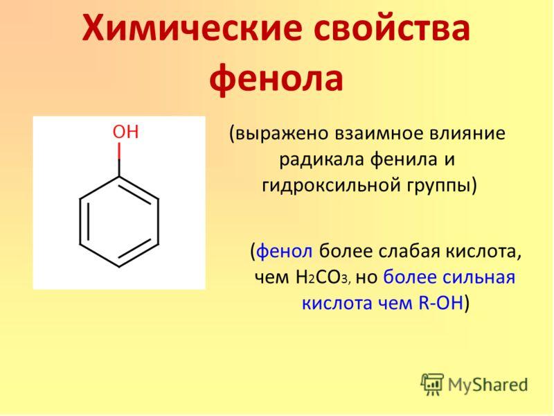 Химические свойства фенола (выражено взаимное влияние радикала фенила и гидроксильной группы) (фенол более слабая кислота, чем Н 2 СО 3, но более сильная кислота чем R-ОН)