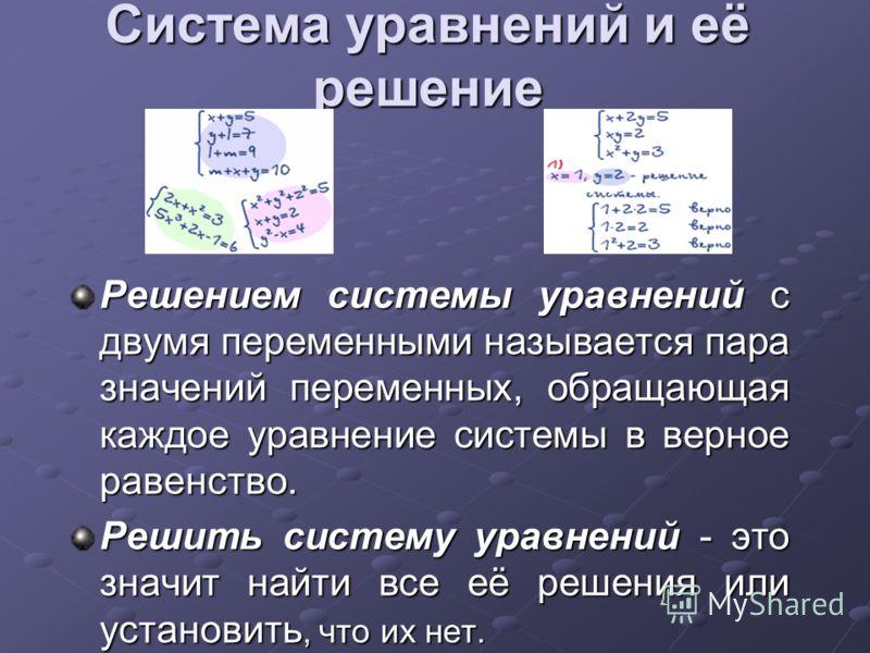 Система уравнений и её решение Решением системы уравнений с двумя переменными называется пара значений переменных, обращающая каждое уравнение системы в верное равенство. Решить систему уравнений - это значит найти все её решения или установить, что