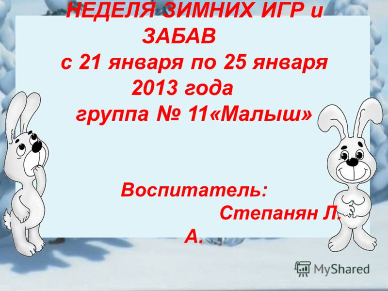 НЕДЕЛЯ ЗИМНИХ ИГР и ЗАБАВ с 21 января по 25 января 2013 года группа 11«Малыш» Воспитатель: Степанян Л. А.